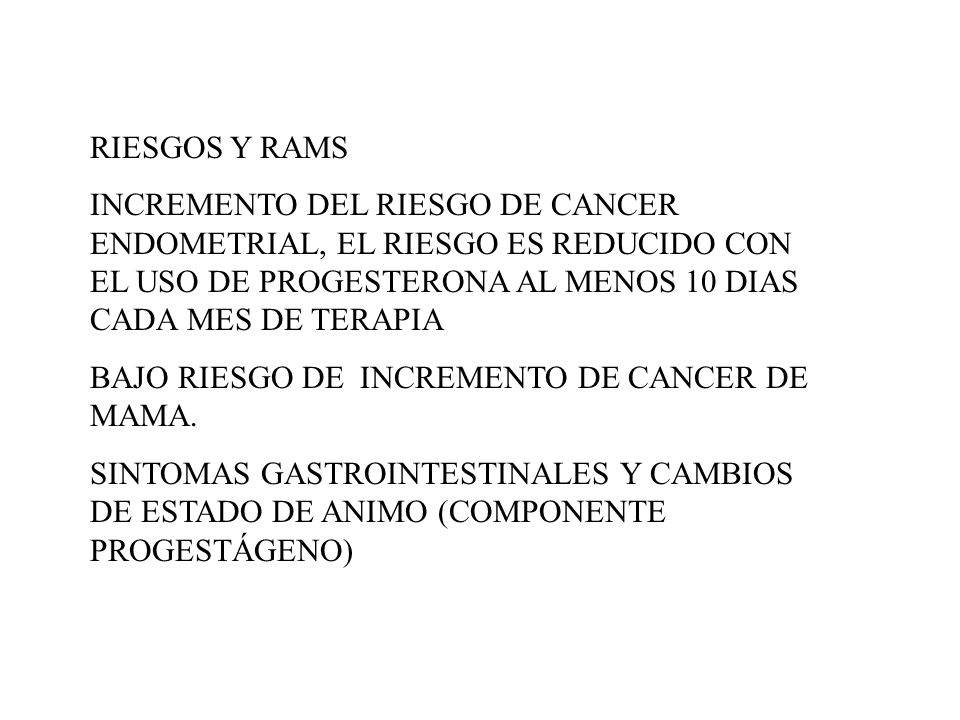 RIESGOS Y RAMS INCREMENTO DEL RIESGO DE CANCER ENDOMETRIAL, EL RIESGO ES REDUCIDO CON EL USO DE PROGESTERONA AL MENOS 10 DIAS CADA MES DE TERAPIA.
