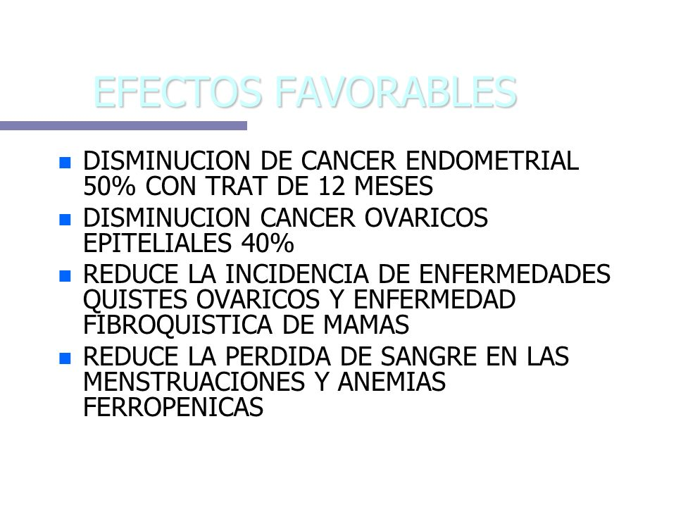 EFECTOS FAVORABLESDISMINUCION DE CANCER ENDOMETRIAL 50% CON TRAT DE 12 MESES. DISMINUCION CANCER OVARICOS EPITELIALES 40%