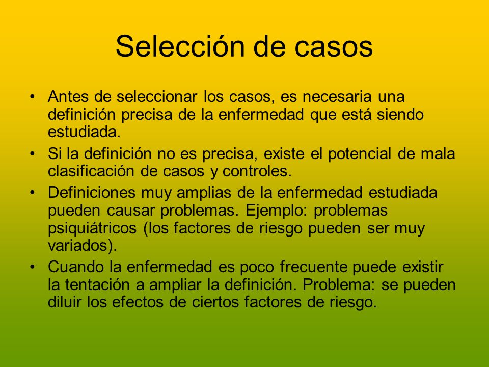 Selección de casosAntes de seleccionar los casos, es necesaria una definición precisa de la enfermedad que está siendo estudiada.