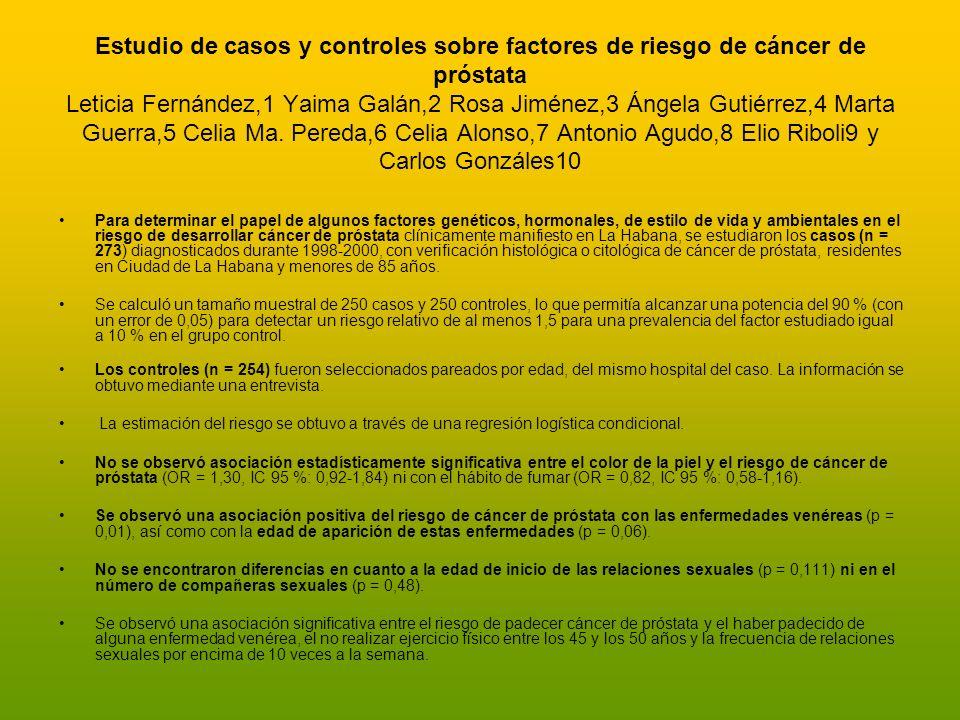 Estudio de casos y controles sobre factores de riesgo de cáncer de próstata Leticia Fernández,1 Yaima Galán,2 Rosa Jiménez,3 Ángela Gutiérrez,4 Marta Guerra,5 Celia Ma. Pereda,6 Celia Alonso,7 Antonio Agudo,8 Elio Riboli9 y Carlos Gonzáles10