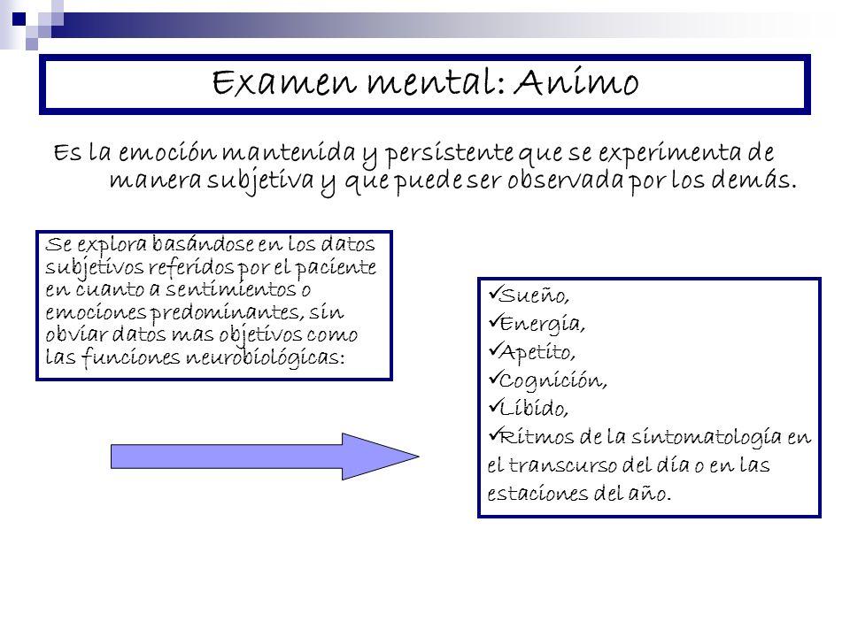 Examen mental: Animo Es la emoción mantenida y persistente que se experimenta de manera subjetiva y que puede ser observada por los demás.