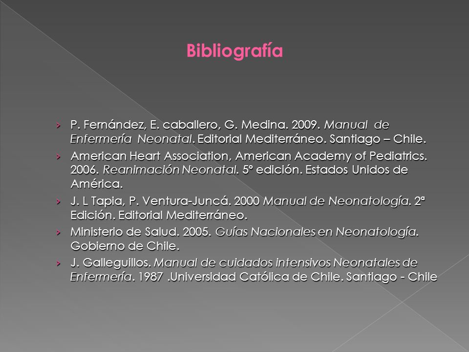 Bibliografía P. Fernández, E. caballero, G. Medina. 2009. Manual de Enfermería Neonatal. Editorial Mediterráneo. Santiago – Chile.