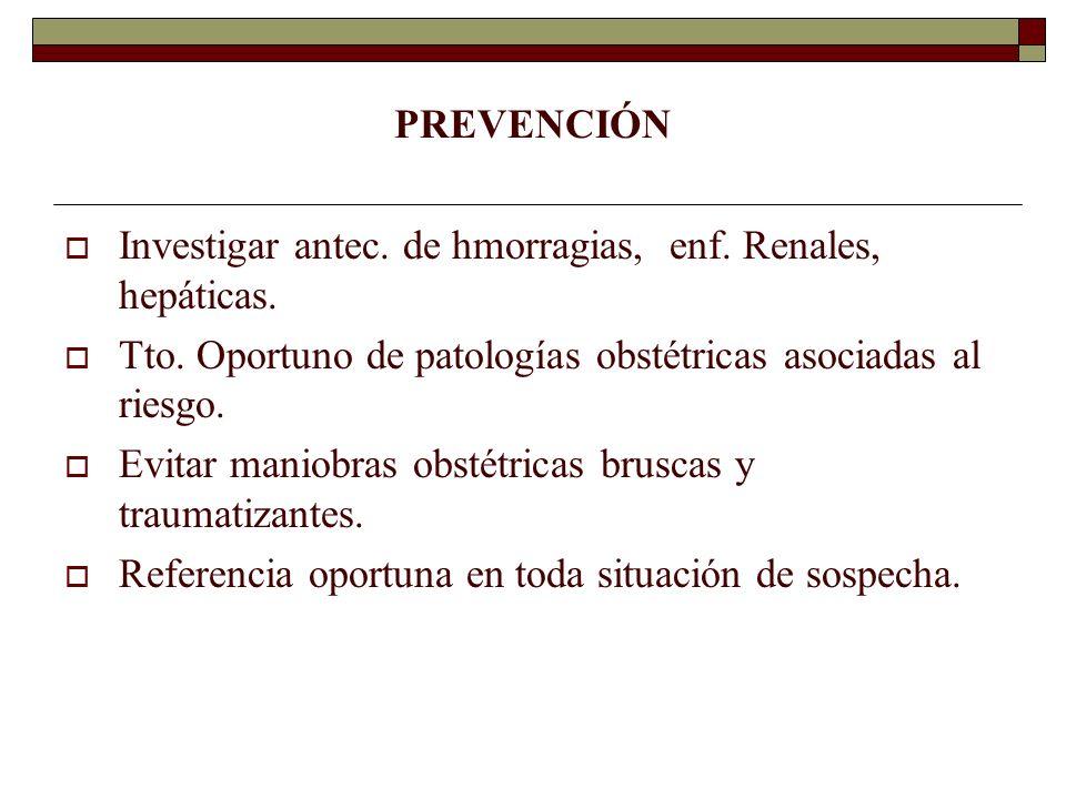 PREVENCIÓN Investigar antec. de hmorragias, enf. Renales, hepáticas. Tto. Oportuno de patologías obstétricas asociadas al riesgo.