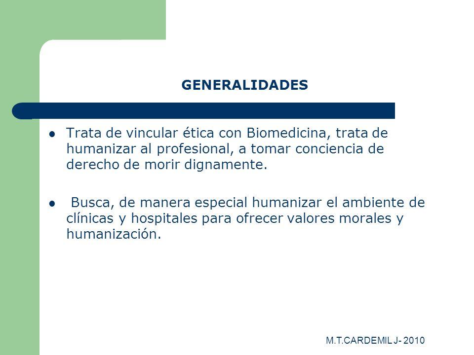 GENERALIDADES Trata de vincular ética con Biomedicina, trata de humanizar al profesional, a tomar conciencia de derecho de morir dignamente.