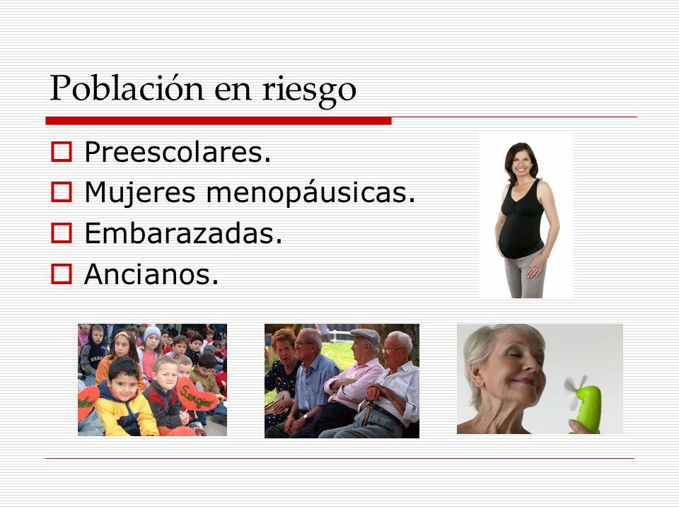 Población en riesgo Preescolares. Mujeres menopáusicas. Embarazadas.