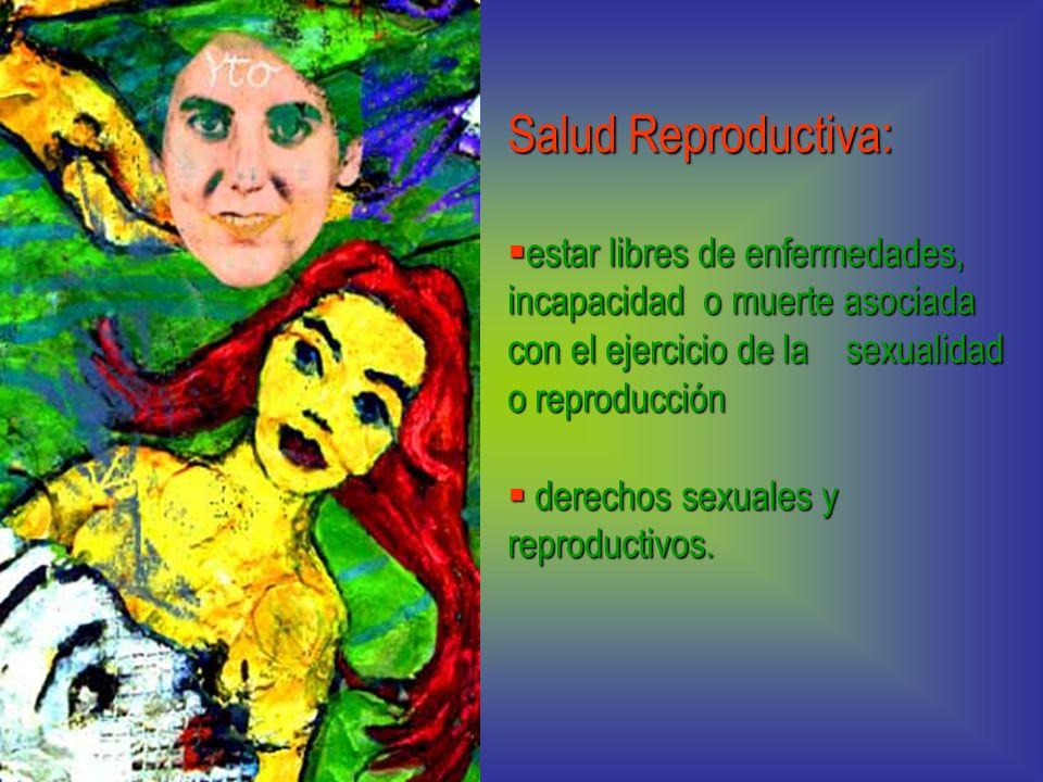Salud Reproductiva: estar libres de enfermedades, incapacidad o muerte asociada con el ejercicio de la sexualidad o reproducción.