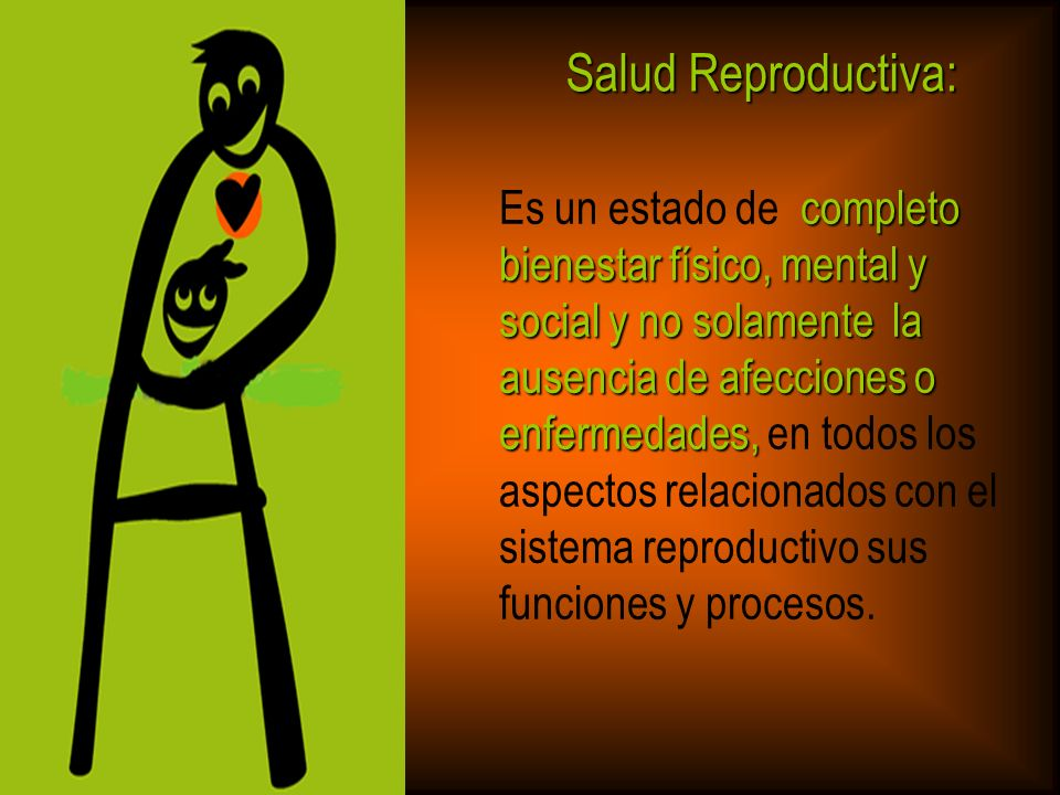 Salud Reproductiva: Es un estado de completo bienestar físico, mental y social y no solamente la ausencia de afecciones o.