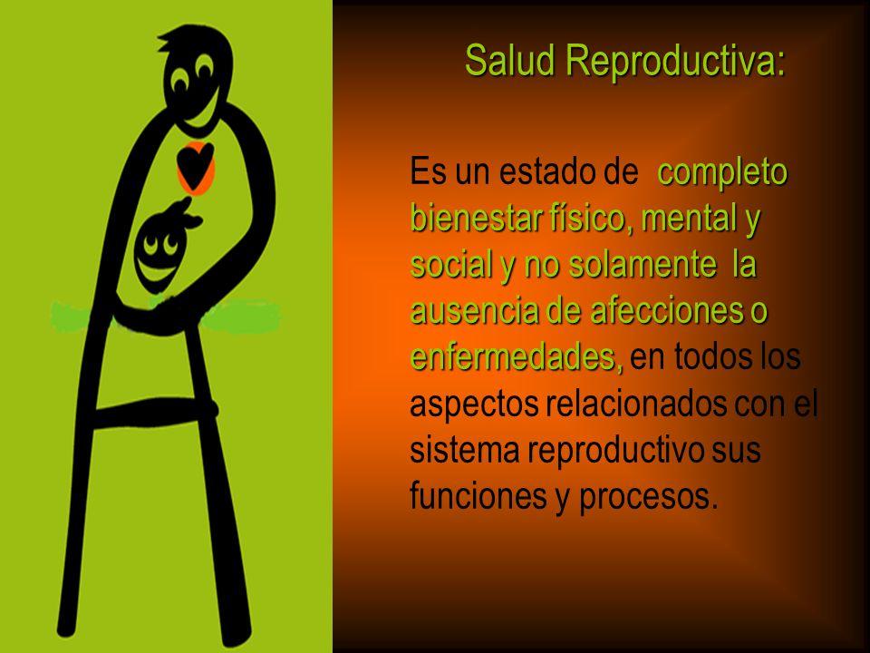 Salud Reproductiva:Es un estado de completo bienestar físico, mental y social y no solamente la ausencia de afecciones o.