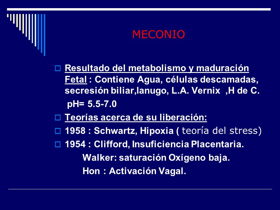 MECONIOResultado del metabolismo y maduración Fetal : Contiene Agua, células descamadas, secresión biliar,lanugo, L.A. Vernix ,H de C.
