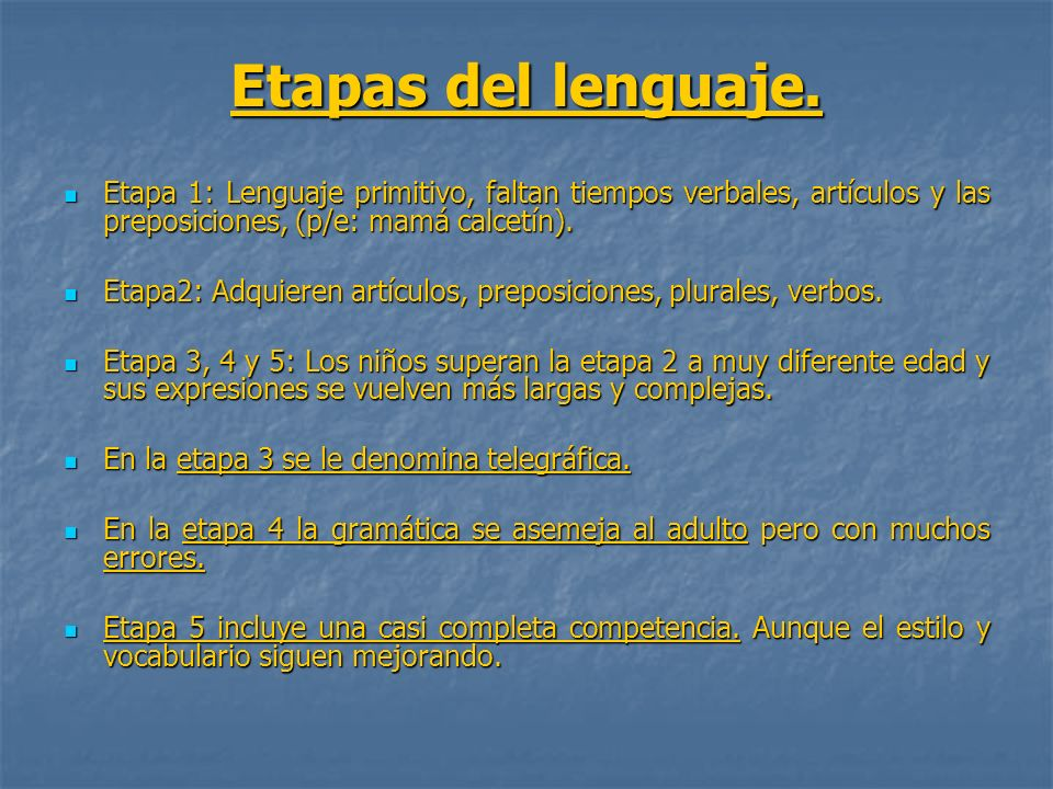 Etapas del lenguaje.Etapa 1: Lenguaje primitivo, faltan tiempos verbales, artículos y las preposiciones, (p/e: mamá calcetín).
