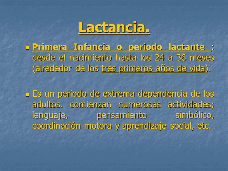 Lactancia. Primera Infancia o periodo lactante : desde el nacimiento hasta los 24 a 36 meses (alrededor de los tres primeros años de vida).