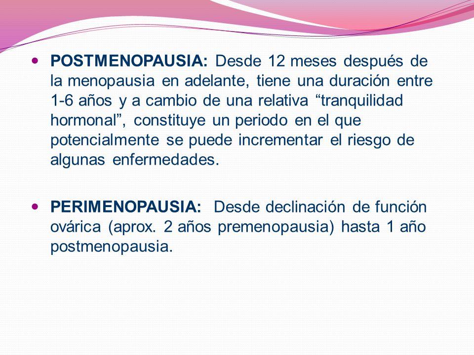 POSTMENOPAUSIA: Desde 12 meses después de la menopausia en adelante, tiene una duración entre 1-6 años y a cambio de una relativa tranquilidad hormonal , constituye un periodo en el que potencialmente se puede incrementar el riesgo de algunas enfermedades.