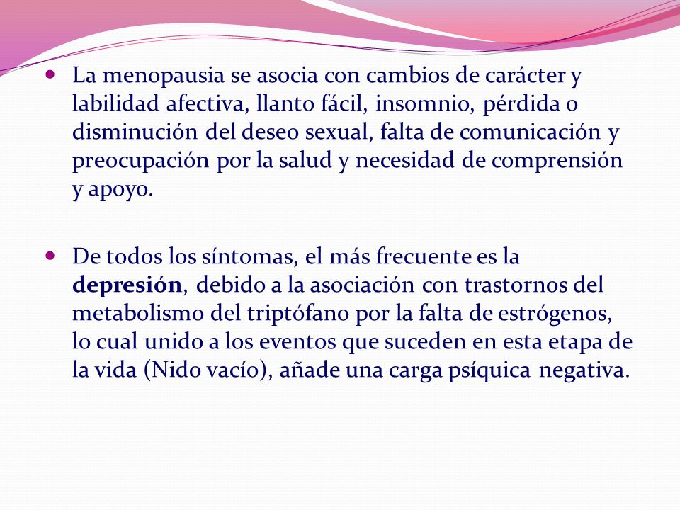 La menopausia se asocia con cambios de carácter y labilidad afectiva, llanto fácil, insomnio, pérdida o disminución del deseo sexual, falta de comunicación y preocupación por la salud y necesidad de comprensión y apoyo.