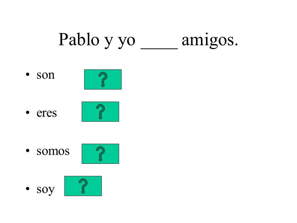 Pablo y yo ____ amigos. son eres somos soy