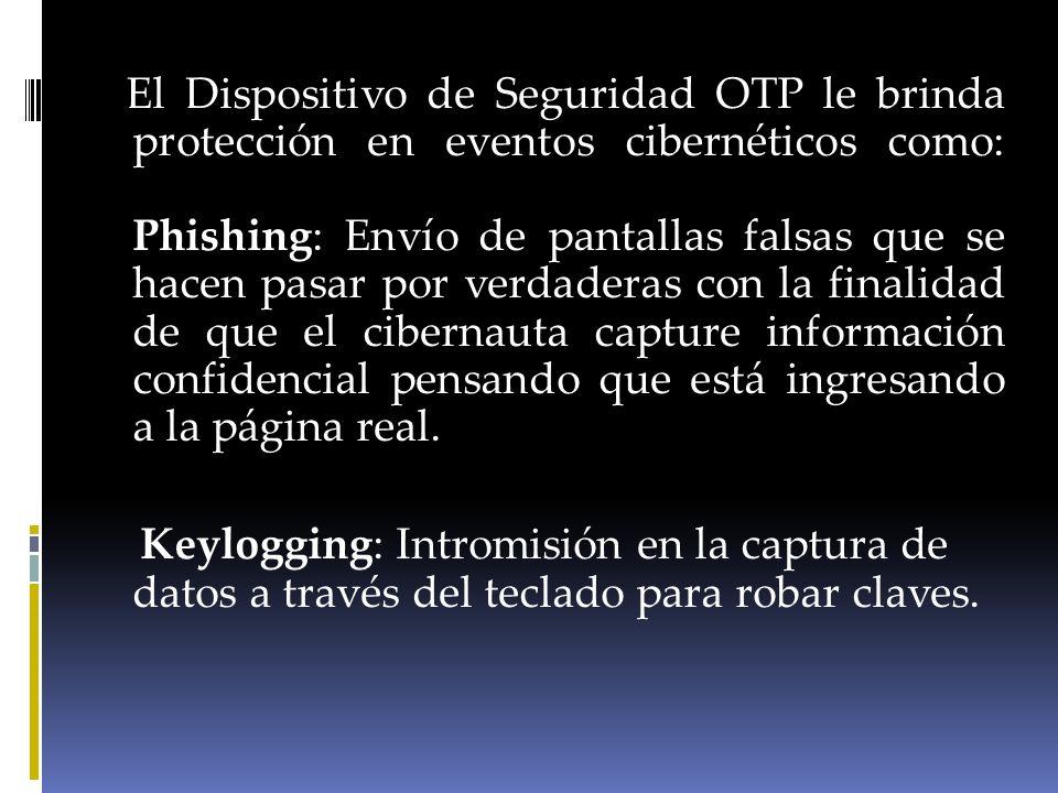 El Dispositivo de Seguridad OTP le brinda protección en eventos cibernéticos como: Phishing: Envío de pantallas falsas que se hacen pasar por verdaderas con la finalidad de que el cibernauta capture información confidencial pensando que está ingresando a la página real.