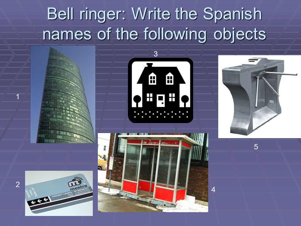 Bell ringer: Write the Spanish names of the following objects