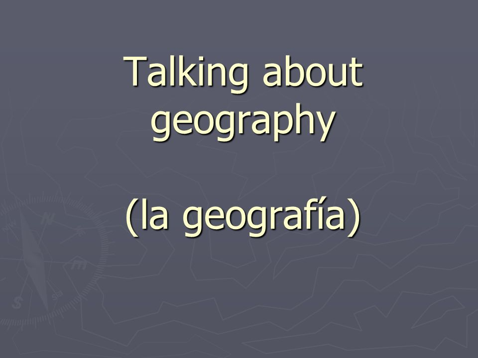 Talking about geography (la geografía)
