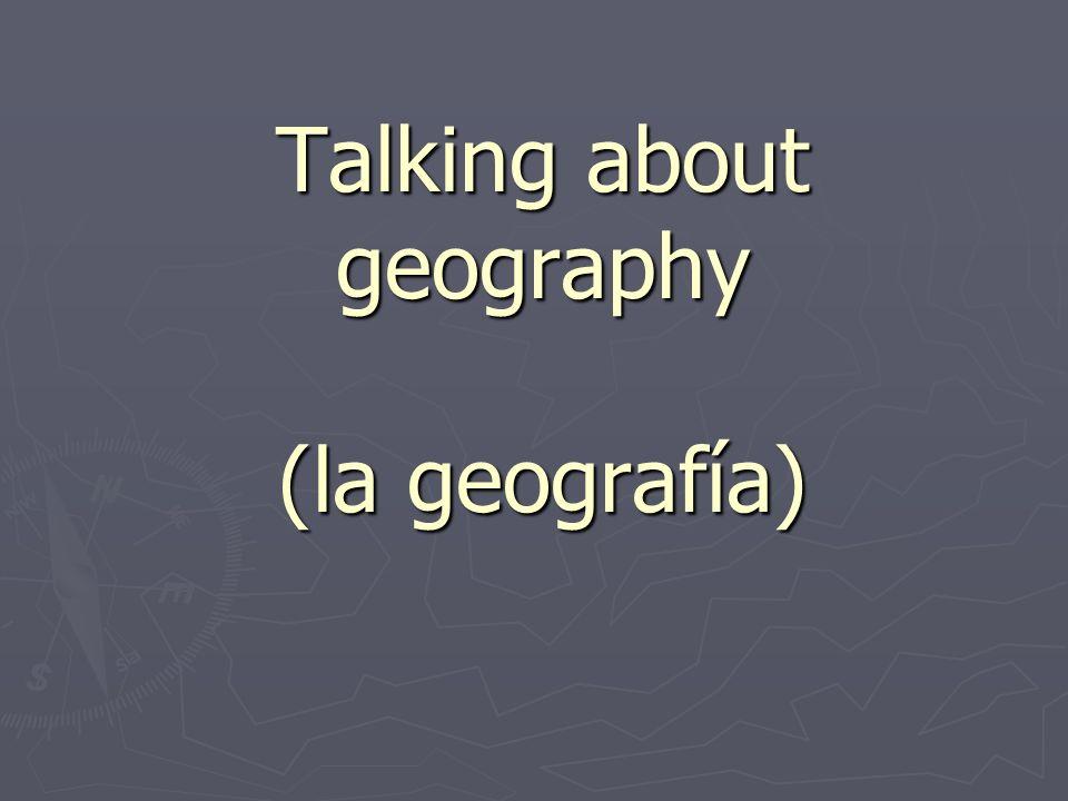 Talking about geography (la geografía)