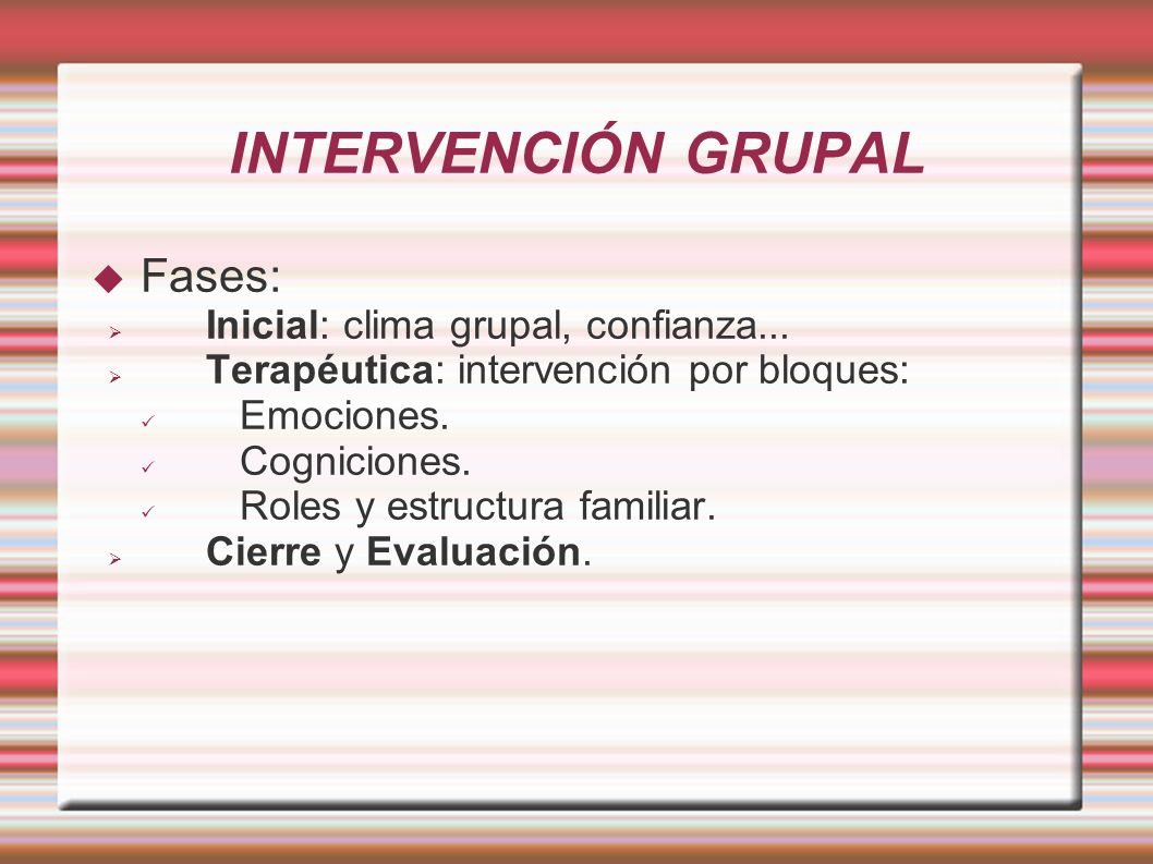 INTERVENCIÓN GRUPAL Fases: Inicial: clima grupal, confianza...