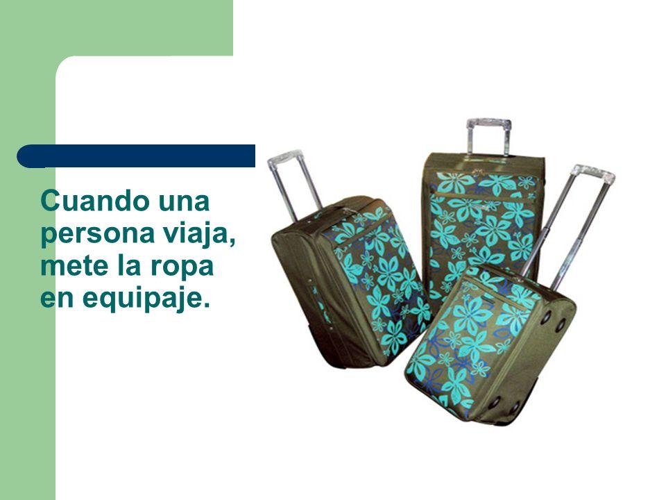 Cuando una persona viaja, mete la ropa en equipaje.