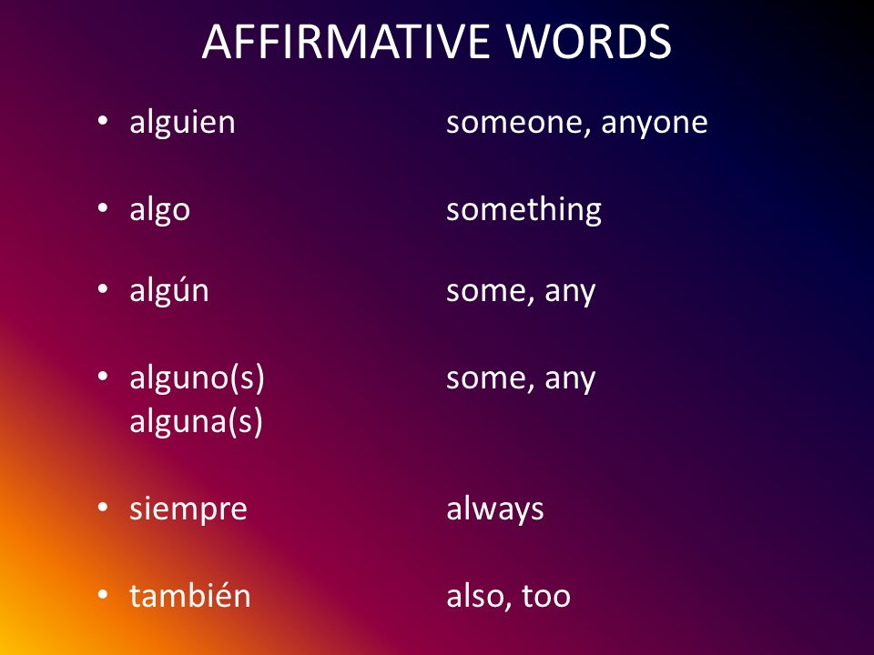 AFFIRMATIVE WORDS alguien someone, anyone algo something