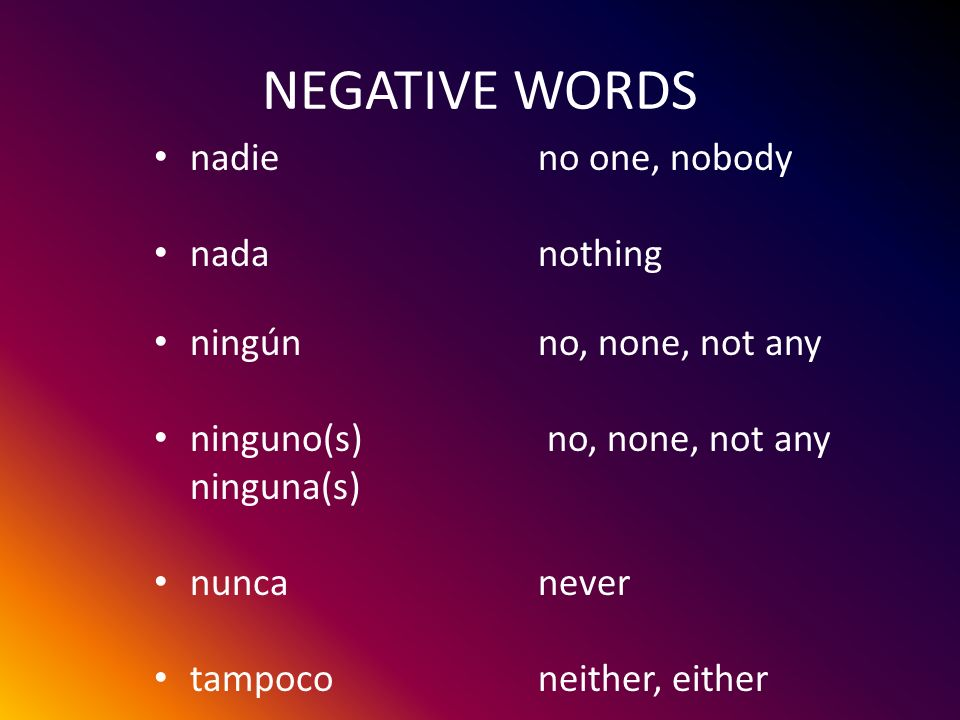 NEGATIVE WORDS nadie no one, nobody nada nothing