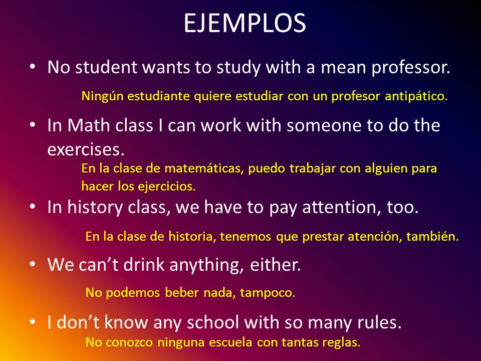 EJEMPLOS No student wants to study with a mean professor.