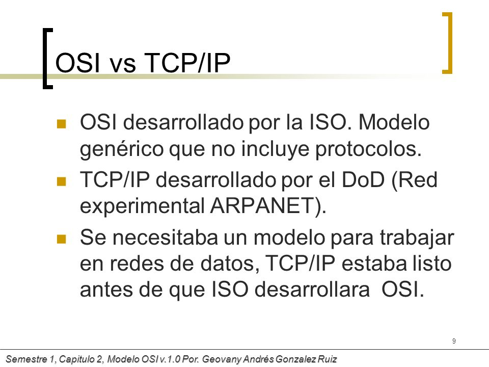 OSI vs TCP/IPOSI desarrollado por la ISO. Modelo genérico que no incluye protocolos. TCP/IP desarrollado por el DoD (Red experimental ARPANET).