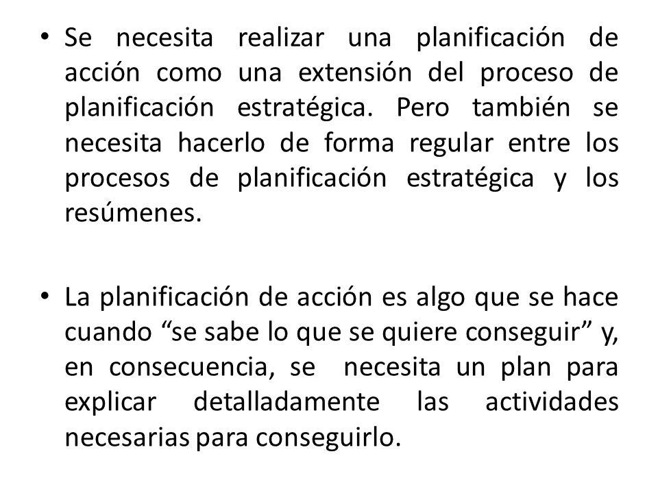 Se necesita realizar una planificación de acción como una extensión del proceso de planificación estratégica. Pero también se necesita hacerlo de forma regular entre los procesos de planificación estratégica y los resúmenes.