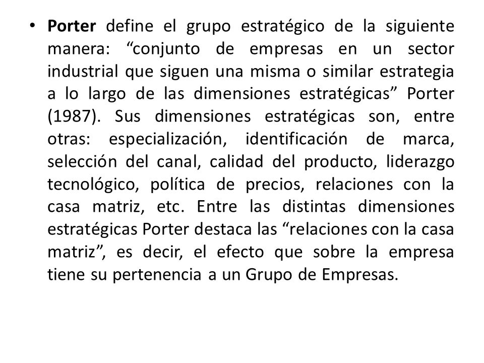 Porter define el grupo estratégico de la siguiente manera: conjunto de empresas en un sector industrial que siguen una misma o similar estrategia a lo largo de las dimensiones estratégicas Porter (1987).