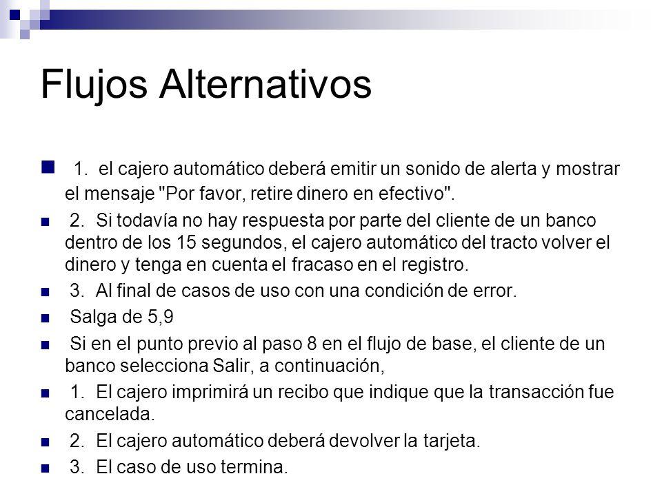 Flujos Alternativos 1. el cajero automático deberá emitir un sonido de alerta y mostrar el mensaje Por favor, retire dinero en efectivo .