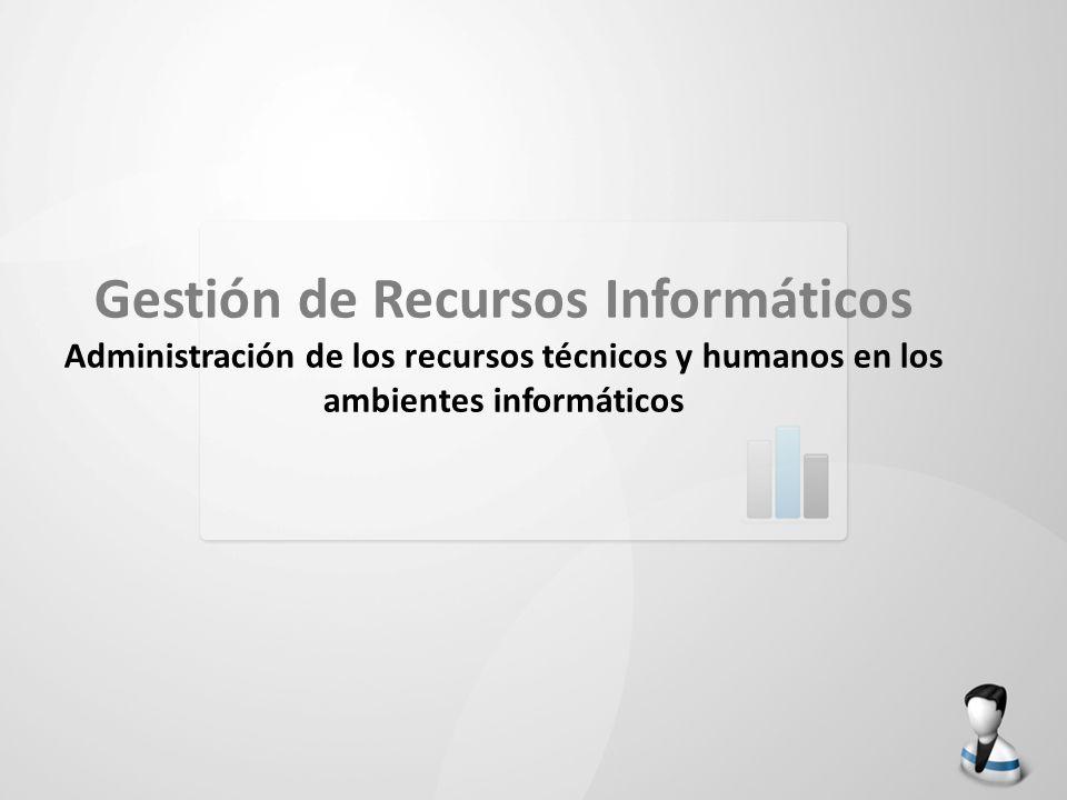 Gestión de Recursos Informáticos Administración de los recursos técnicos y humanos en los ambientes informáticos