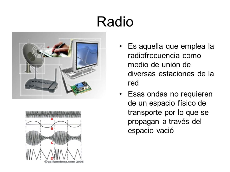 Radio Es aquella que emplea la radiofrecuencia como medio de unión de diversas estaciones de la red.