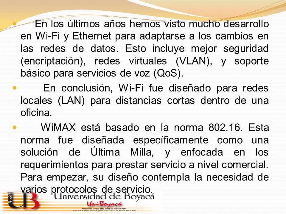 En los últimos años hemos visto mucho desarrollo en Wi-Fi y Ethernet para adaptarse a los cambios en las redes de datos. Esto incluye mejor seguridad (encriptación), redes virtuales (VLAN), y soporte básico para servicios de voz (QoS).