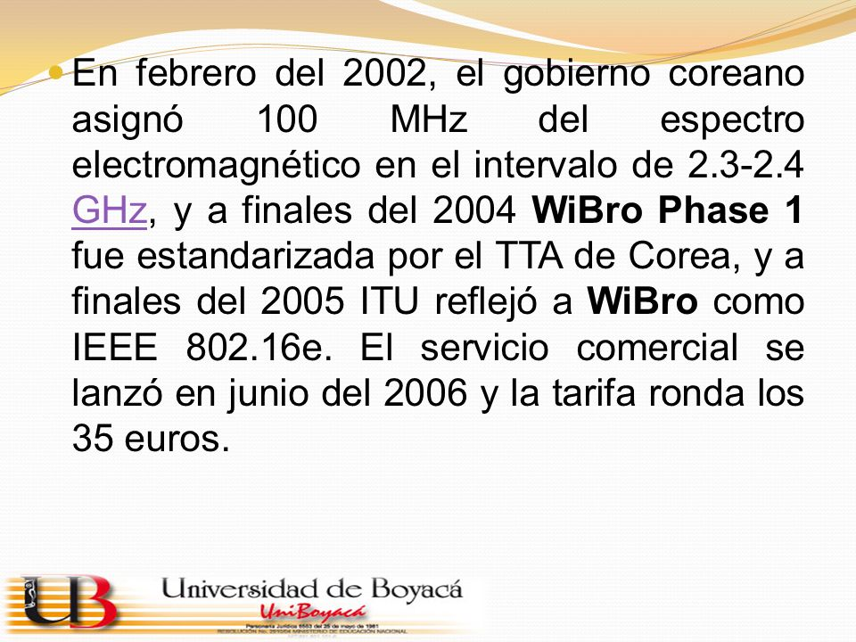 En febrero del 2002, el gobierno coreano asignó 100 MHz del espectro electromagnético en el intervalo de 2.3-2.4 GHz, y a finales del 2004 WiBro Phase 1 fue estandarizada por el TTA de Corea, y a finales del 2005 ITU reflejó a WiBro como IEEE 802.16e.