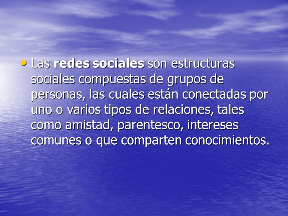 Las redes sociales son estructuras sociales compuestas de grupos de personas, las cuales están conectadas por uno o varios tipos de relaciones, tales como amistad, parentesco, intereses comunes o que comparten conocimientos.