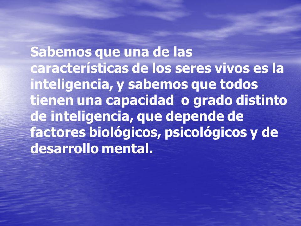 Sabemos que una de las características de los seres vivos es la inteligencia, y sabemos que todos tienen una capacidad o grado distinto de inteligencia, que depende de factores biológicos, psicológicos y de desarrollo mental.