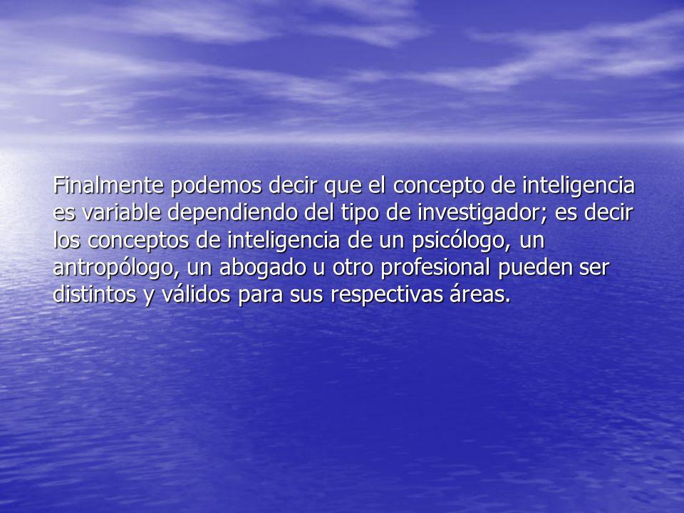 Finalmente podemos decir que el concepto de inteligencia es variable dependiendo del tipo de investigador; es decir los conceptos de inteligencia de un psicólogo, un antropólogo, un abogado u otro profesional pueden ser distintos y válidos para sus respectivas áreas.
