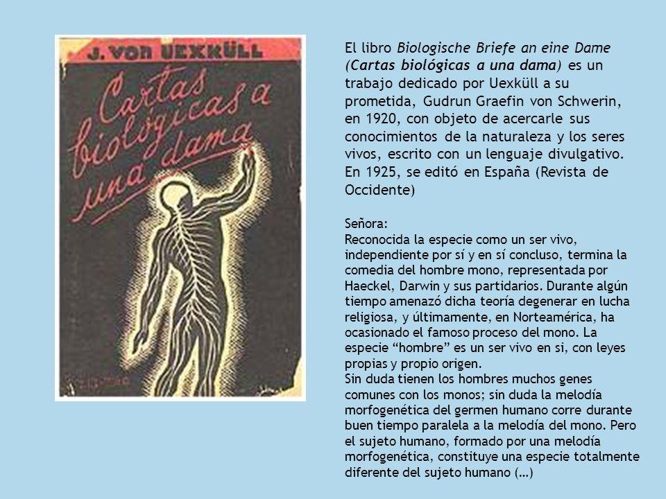 El libro Biologische Briefe an eine Dame (Cartas biológicas a una dama) es un trabajo dedicado por Uexküll a su prometida, Gudrun Graefin von Schwerin, en 1920, con objeto de acercarle sus conocimientos de la naturaleza y los seres vivos, escrito con un lenguaje divulgativo. En 1925, se editó en España (Revista de Occidente)