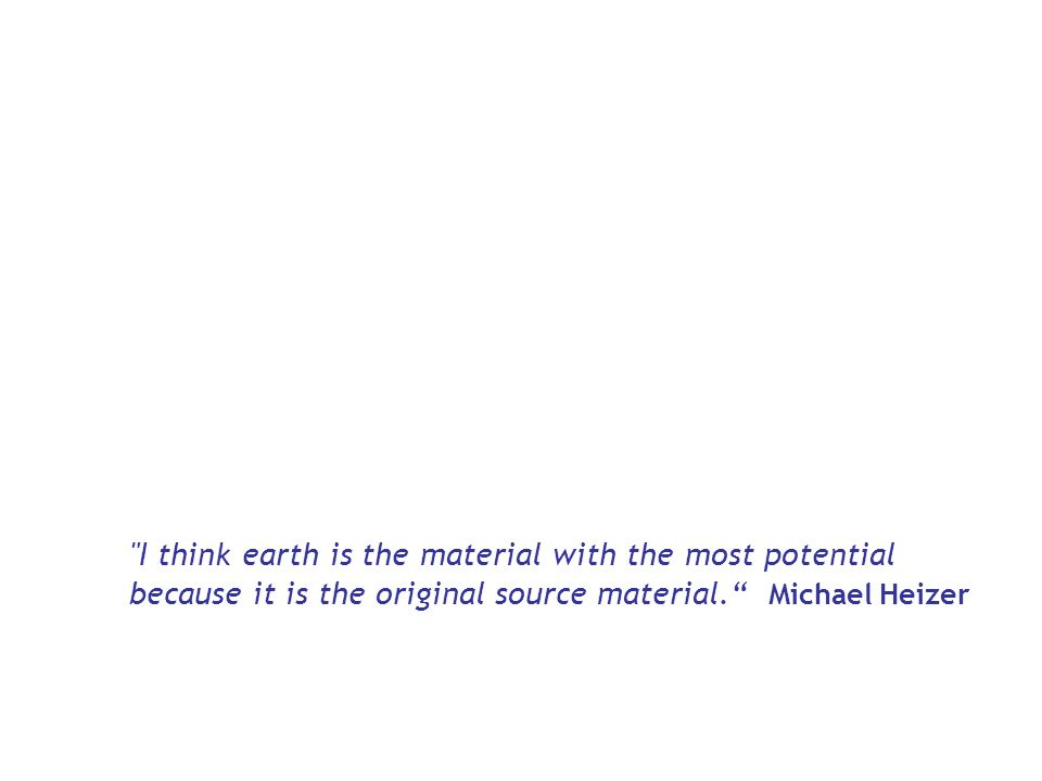 I think earth is the material with the most potential because it is the original source material. Michael Heizer