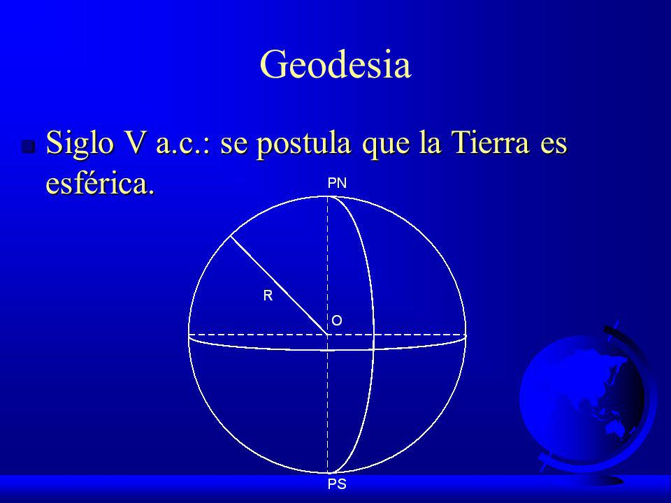 Geodesia Siglo V a.c.: se postula que la Tierra es esférica.