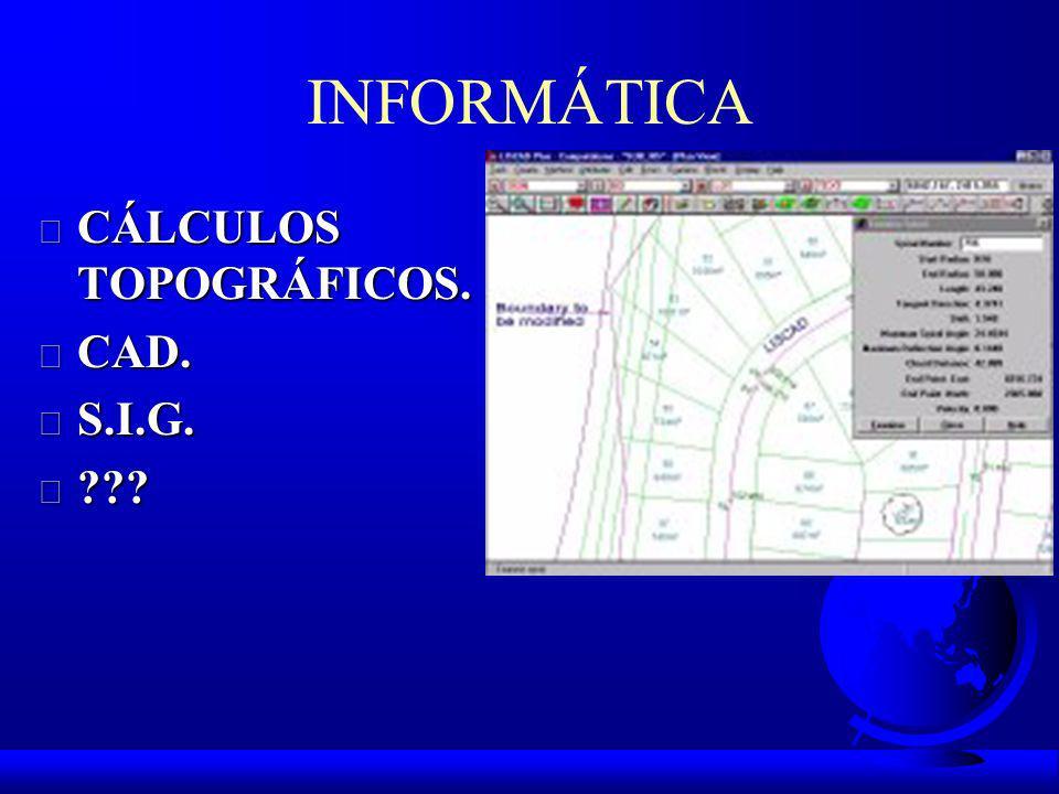 INFORMÁTICA CÁLCULOS TOPOGRÁFICOS. CAD. S.I.G.