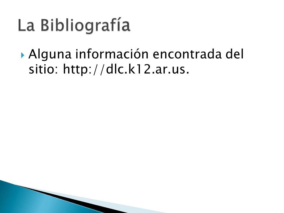 La Bibliografía Alguna información encontrada del sitio: http://dlc.k12.ar.us.