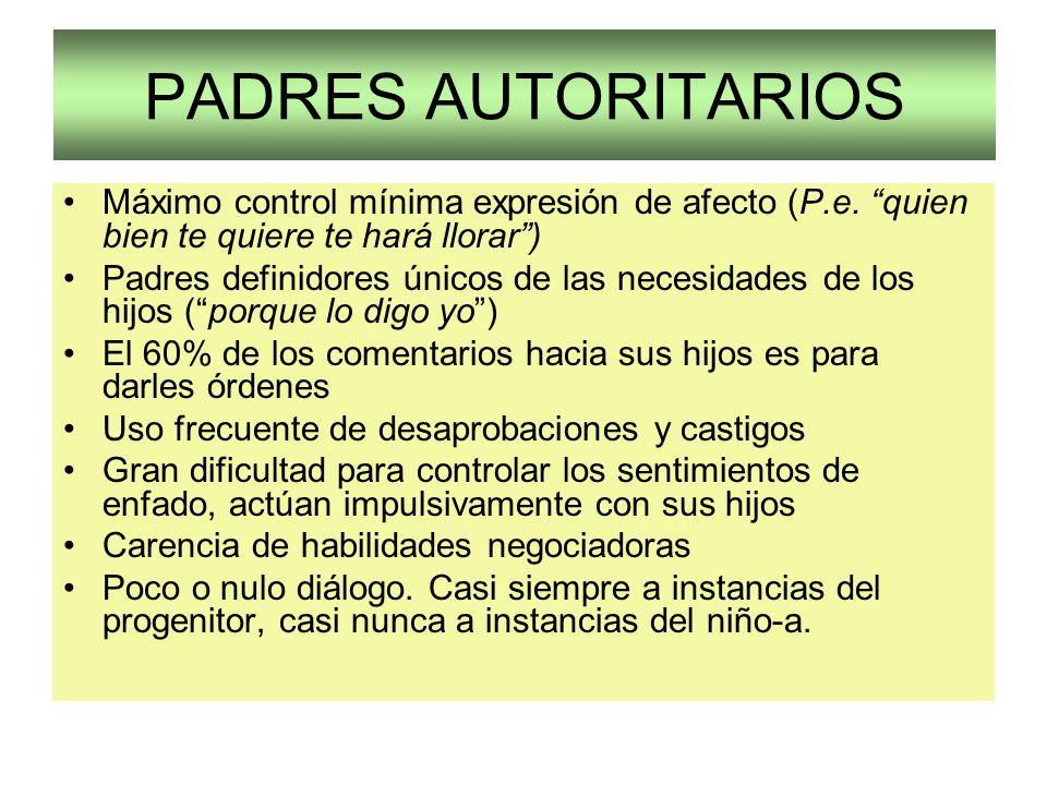 PADRES AUTORITARIOS Máximo control mínima expresión de afecto (P.e. quien bien te quiere te hará llorar )