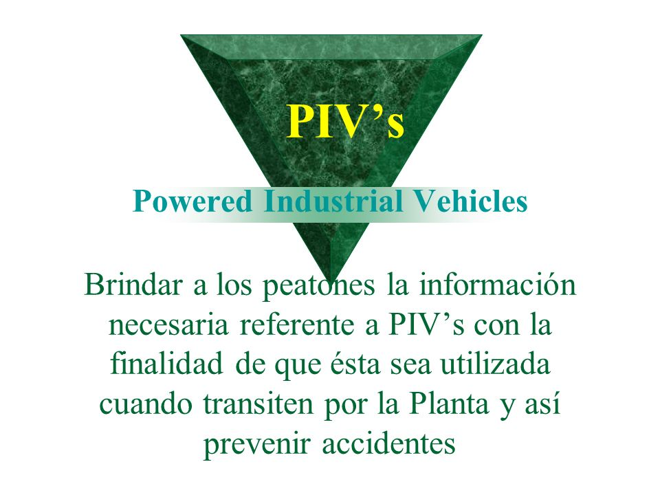 PIV's Powered Industrial Vehicles Brindar a los peatones la información necesaria referente a PIV's con la finalidad de que ésta sea utilizada cuando transiten por la Planta y así prevenir accidentes