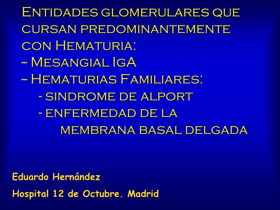 Entidades glomerulares que cursan predominantemente con Hematuria: -- Mesangial IgA -- Hematurias Familiares: - sindrome de alport - enfermedad de la membrana basal delgada