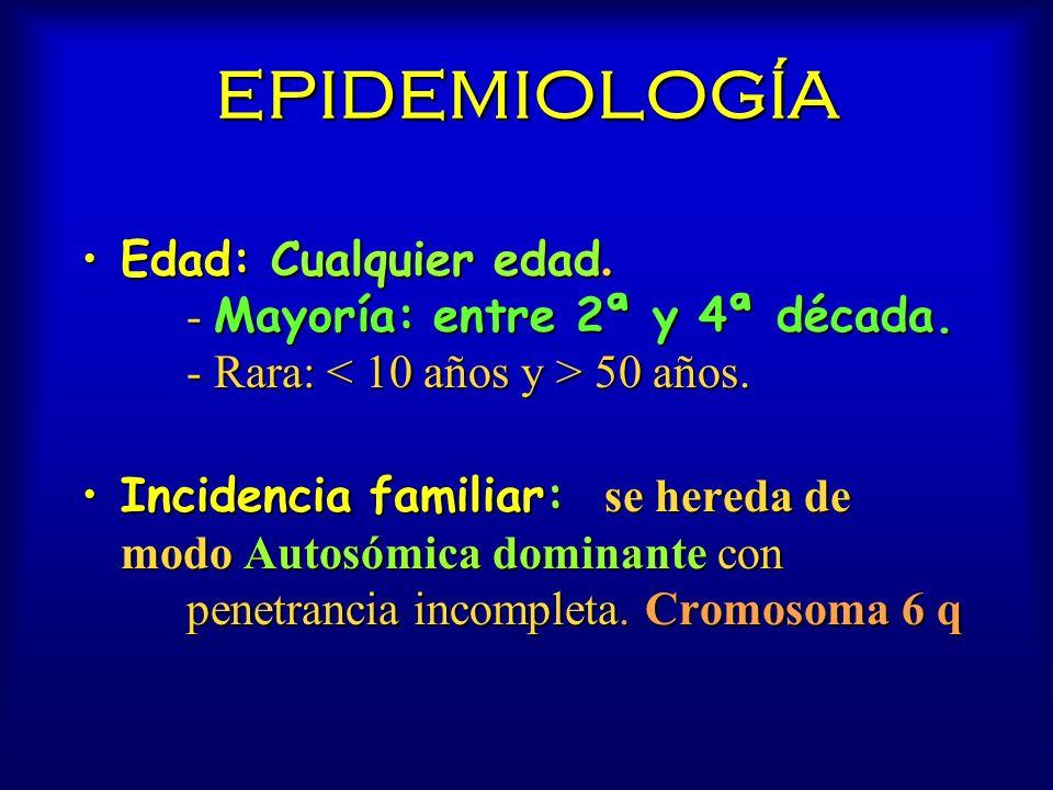 EPIDEMIOLOGÍA Edad: Cualquier edad. - Mayoría: entre 2ª y 4ª década. - Rara: < 10 años y > 50 años.