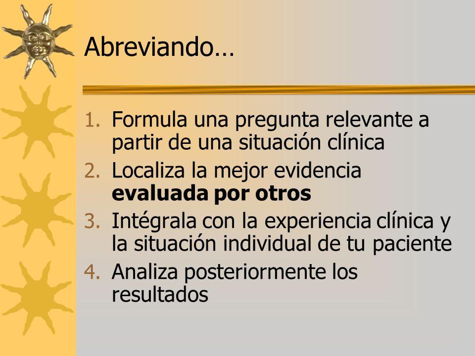Abreviando… Formula una pregunta relevante a partir de una situación clínica. Localiza la mejor evidencia evaluada por otros.