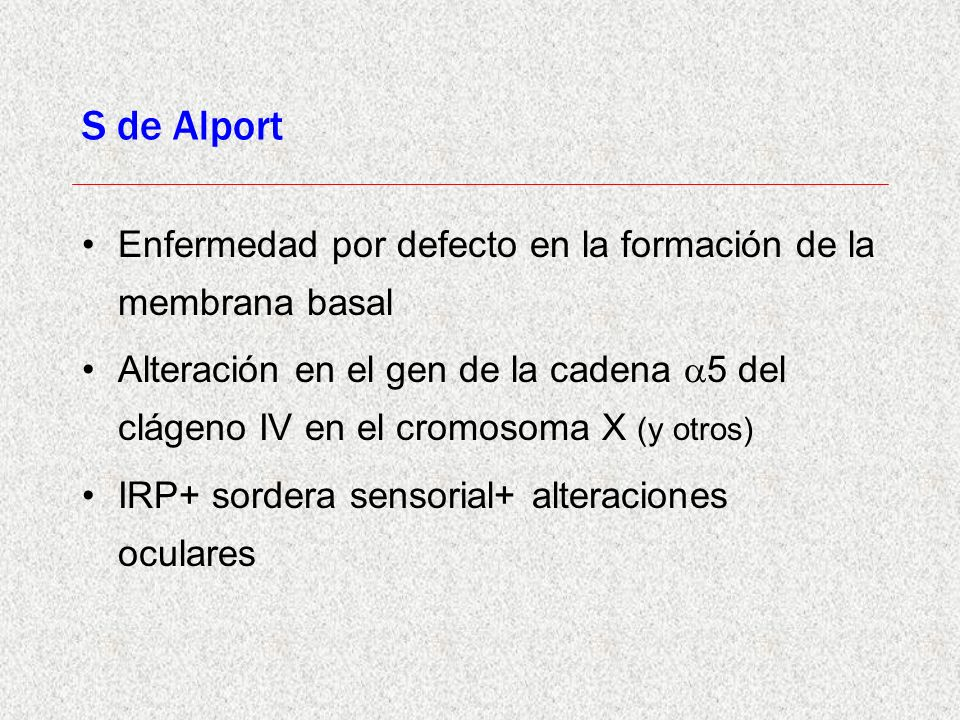 S de Alport Enfermedad por defecto en la formación de la membrana basal.