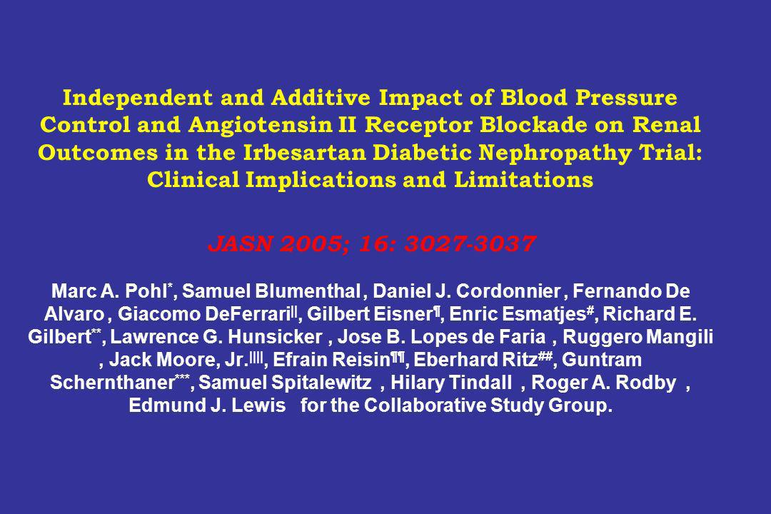 Independent and Additive Impact of Blood Pressure Control and Angiotensin II Receptor Blockade on Renal Outcomes in the Irbesartan Diabetic Nephropathy Trial: Clinical Implications and Limitations JASN 2005; 16: 3027-3037 Marc A.